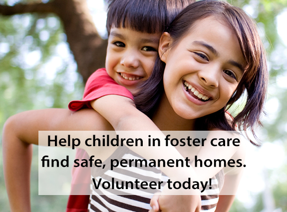 Help a child find a safe, permanent home. Advocate for foster children.