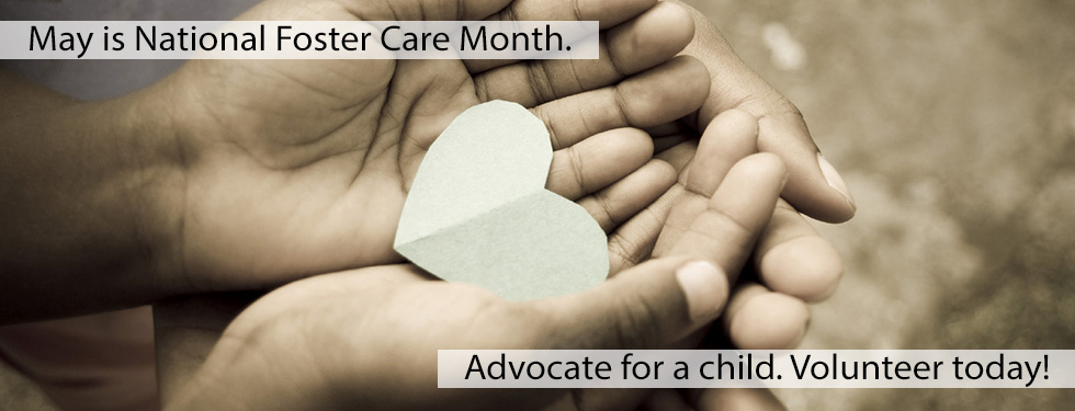 May is National Foster Care Month. Advocate for a child. Volunteer today!