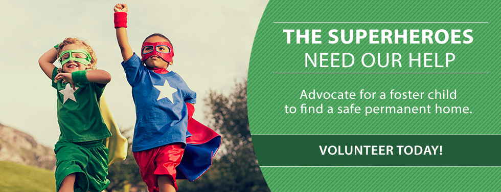 The Superheros need our help. Adovcate for a foster child to have a safe permanent home. Volunteer today!